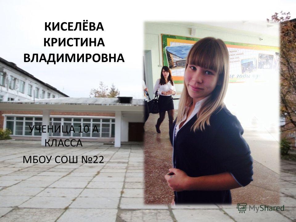 КИСЕЛЁВА КРИСТИНА ВЛАДИМИРОВНА УЧЕНИЦА 10 А КЛАССА МБОУ СОШ 22