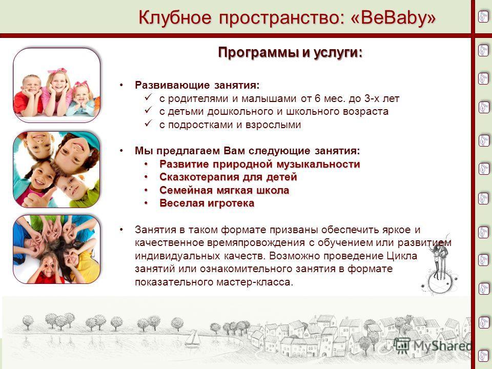 10 Клубное пространство: «BeBaby» Программы и услуги: Развивающие занятия: с родителями и малышами от 6 мес. до 3-х лет с детьми дошкольного и школьного возраста с подростками и взрослыми Мы предлагаем Вам следующие занятия: Развитие природной музыка