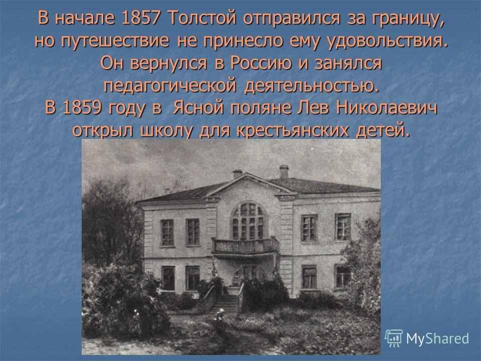 В начале 1857 Толстой отправился за границу, но путешествие не принесло ему удовольствия. Он вернулся в Россию и занялся педагогической деятельностью. В 1859 году в Ясной поляне Лев Николаевич открыл школу для крестьянских детей.