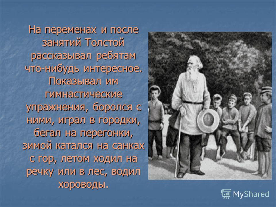 На переменах и после занятий Толстой рассказывал ребятам что-нибудь интересное. Показывал им гимнастические упражнения, боролся с ними, играл в городки, бегал на перегонки, зимой катался на санках с гор, летом ходил на речку или в лес, водил хороводы