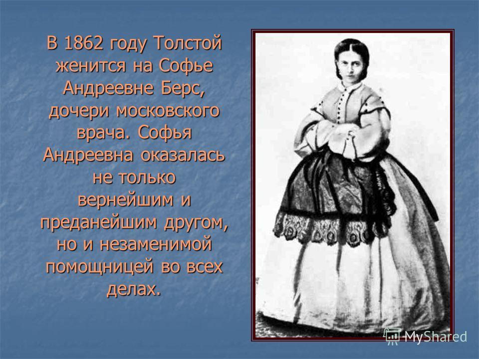 В 1862 году Толстой женится на Софье Андреевне Берс, дочери московского врача. Софья Андреевна оказалась не только вернейшим и преданнейшим другом, но и незаменимой помощницей во всех делах.