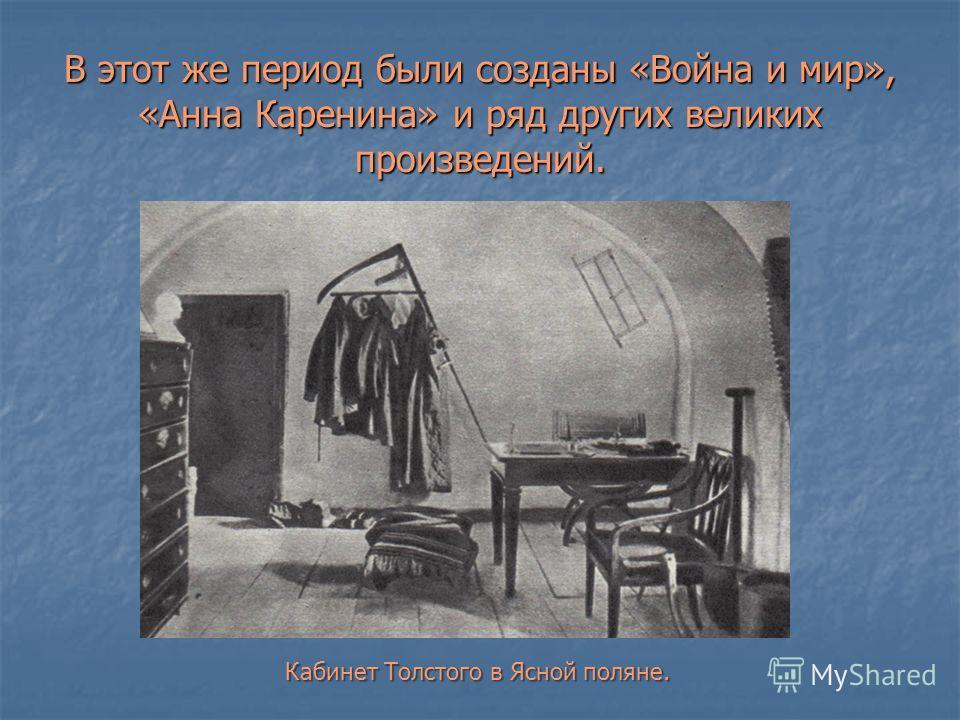 В этот же период были созданы «Война и мир», «Анна Каренина» и ряд других великих произведений. Кабинет Толстого в Ясной поляне.