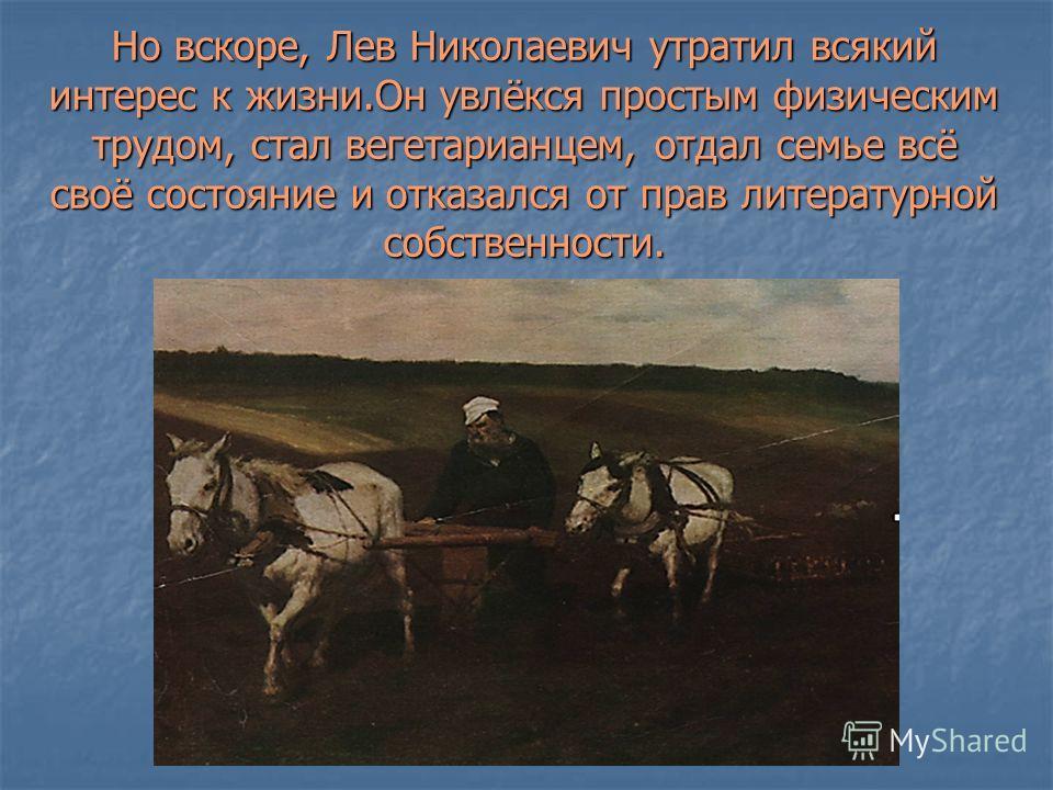 Но вскоре, Лев Николаевич утратил всякий интерес к жизни.Он увлёкся простым физическим трудом, стал вегетарианцем, отдал семье всё своё состояние и отказался от прав литературной собственности.