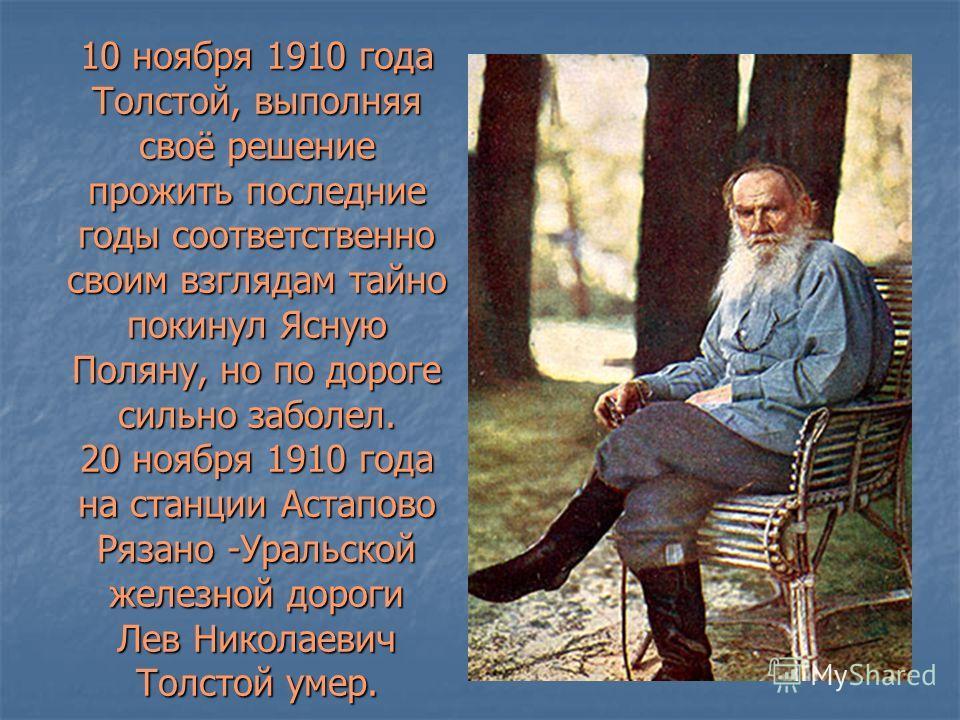 10 ноября 1910 года Толстой, выполняя своё решение прожить последние годы соответственно своим взглядам тайно покинул Ясную Поляну, но по дороге сильно заболел. 20 ноября 1910 года на станции Астапово Рязано -Уральской железной дороги Лев Николаевич