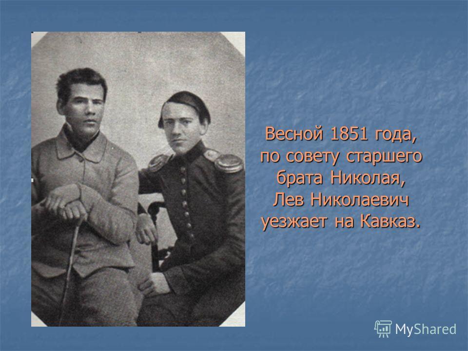 Весной 1851 года, по совету старшего брата Николая, Лев Николаевич уезжает на Кавказ.