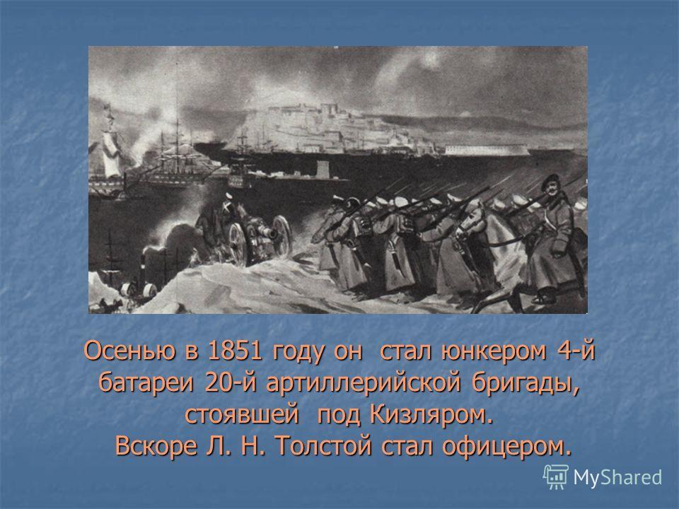 Осенью в 1851 году он стал юнкером 4-й батареи 20-й артиллерийской бригады, стоявшей под Кизляром. Вскоре Л. Н. Толстой стал офицером.