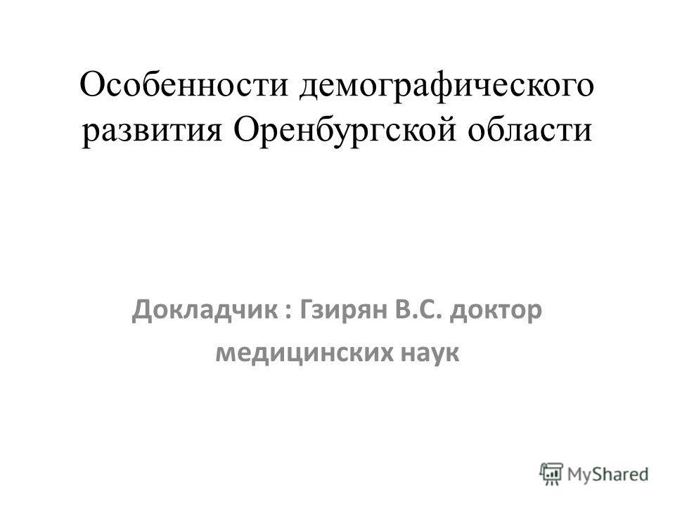 Особенности демографического развития Оренбургской области Докладчик : Гзирян В.С. доктор медицинских наук