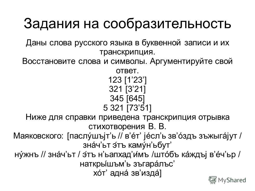 Задания на сообразительность Даны слова русского языка в буквенной записи и их транскрипция. Восстановите слова и символы. Аргументыруйте свой ответ. 123 [123] 321 [321] 345 [645] 5 321 [735́1] Ниже для справки приведена транскрипция отрывка стыхотво