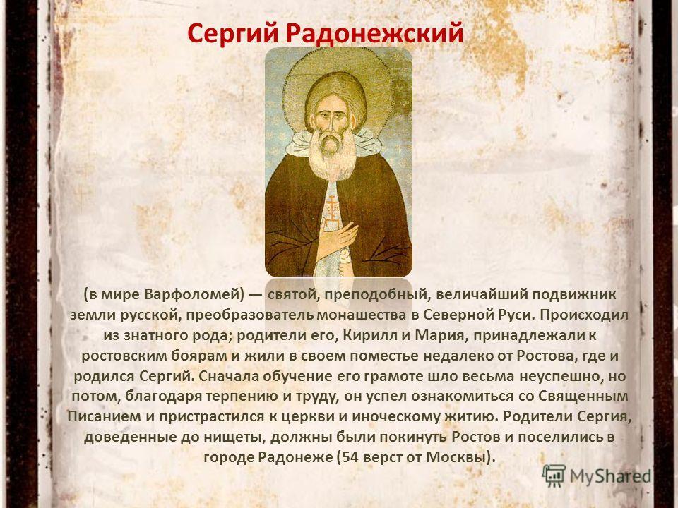 Сергий Радонежский (в мире Варфоломей) святой, преподобный, величайший подвижник земли русской, преобразователь монашества в Северной Руси. Происходил из знатного рода; родители его, Кирилл и Мария, принадлежали к ростовским боярам и жили в своем пом