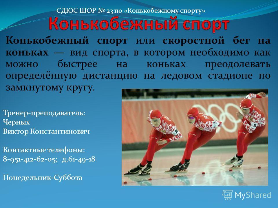 Конькобежный спорт или скоростной бег на коньках вид спорта, в котором необходимо как можно быстрее на коньках преодолевать определённую дистанцию на ледовом стадионе по замкнутому кругу. СДЮС ШОР 23 по «Конькобежному спорту» Тренер-преподаватель: Че