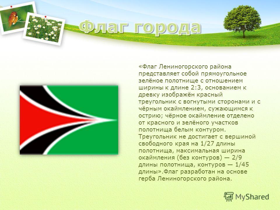 «Флаг Лениногорского района представляет собой прямоугольное зелёное полотнище с отношением ширины к длине 2:3, основанием к древку изображён красный треугольник с вогнутыми сторонами и с чёрным окаймлением, сужающимся к острию; чёрное окаймление отд