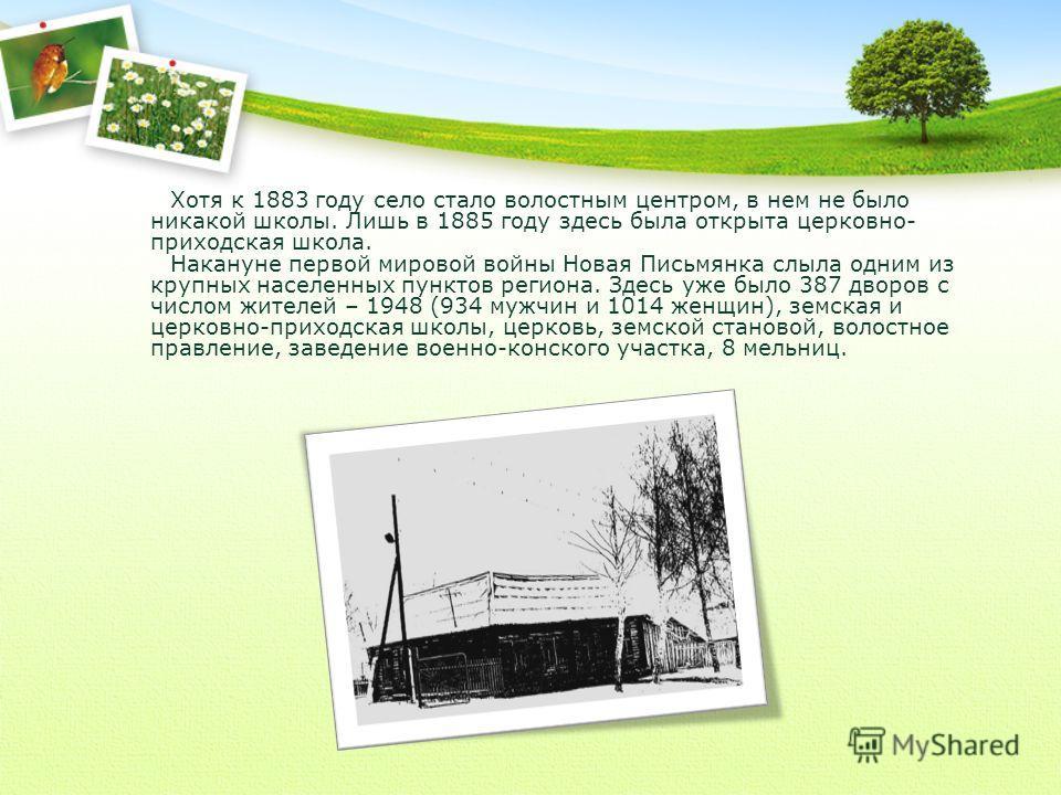 Хотя к 1883 году село стало волостным центром, в нем не было никакой школы. Лишь в 1885 году здесь была открыта церковно- приходская школа. Накануне первой мировой войны Новая Письмянка слыла одним из крупных населенных пунктов региона. Здесь уже был
