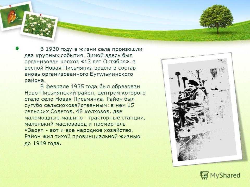 В 1930 году в жизни села произошли два крупных события. Зимой здесь был организован колхоз «13 лет Октября», а весной Новая Письмянка вошла в состав вновь организованного Бугульминского района. В феврале 1935 года был образован Ново-Письмянский район