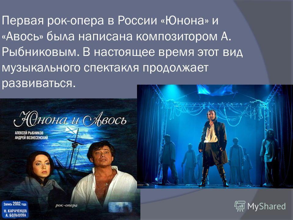 Первая рок-опера в России «Юнона» и «Авось» была написана композитором А. Рыбниковым. В настоящее время этот вид музыкального спектакля продолжает развиваться.