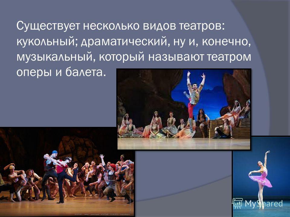 Существует несколько видов театров: кукольный; драматический, ну и, конечно, музыкальный, который называют театром оперы и балета.