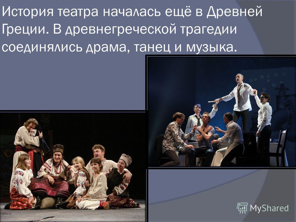 История театра началась ещё в Древней Греции. В древнегреческой трагедии соединялись драма, танец и музыка.