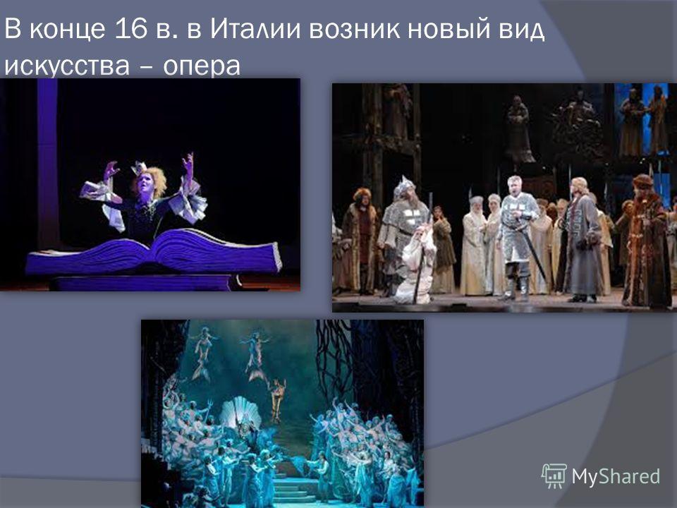 В конце 16 в. в Италии возник новый вид искусства – опера