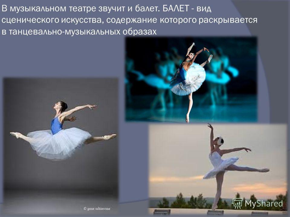 В музыкальном театре звучит и балет. БАЛЕТ - вид сценического искусства, содержание которого раскрывается в танцевально-музыкальных образах