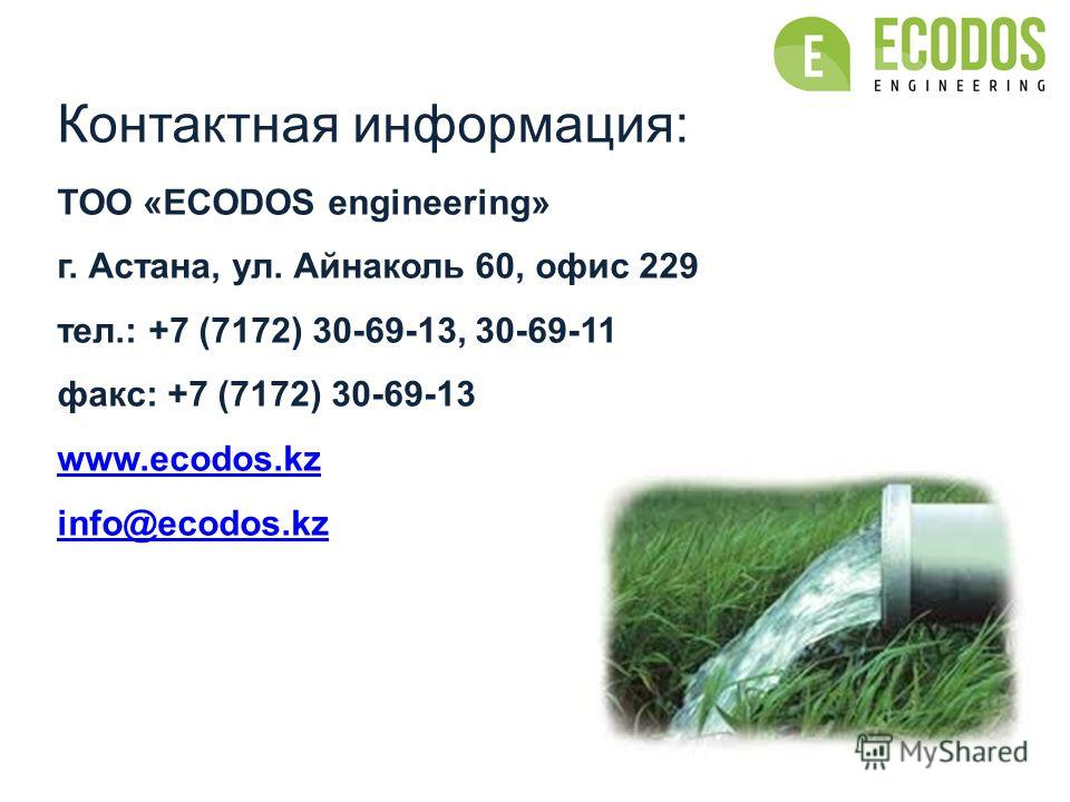 Контактная информация: TOO «ECODOS engineering» г. Астана, ул. Айнаколь 60, офис 229 тел.: +7 (7172) 30-69-13, 30-69-11 факс: +7 (7172) 30-69-13 www.ecodos.kz info@ecodos.kz