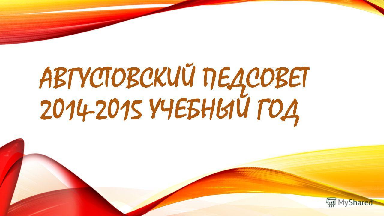 АВГУСТОВСКИЙ ПЕДСОВЕТ 2014-2015 УЧЕБНЫЙ ГОД