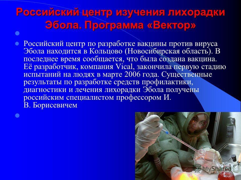 Российский центр изучения лихорадки Эбола. Программа «Вектор» Российский центр по разработке вакцины против вируса Эбола находится в Кольцово (Новосибирская область). В последнее время сообщается, что была создана вакцина. Её разработчик, компания Vi