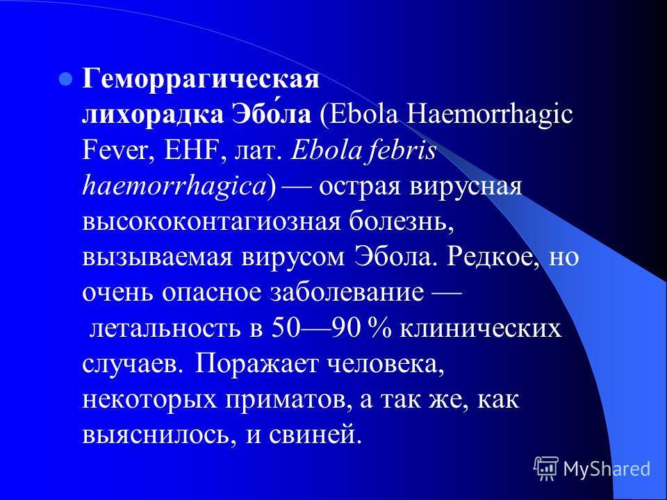 Геморрагическая лихорадка Эбо́ла (Ebola Haemorrhagic Fever, EHF, лат. Ebola febris haemorrhagica) острая вирусная высококонтагиозная болезнь, вызываемая вирусом Эбола. Редкое, но очень опасное заболевание летальность в 5090 % клинических случаев. Пор
