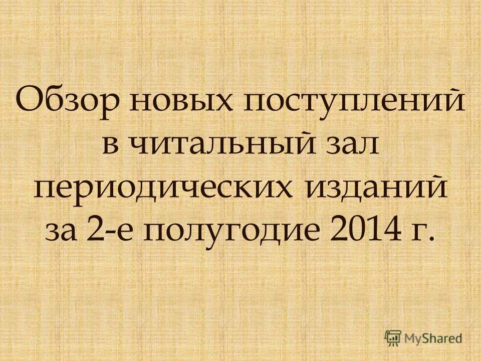 Обзор новых поступлений в читальный зал периодических изданий за 2-е полугодие 2014 г.