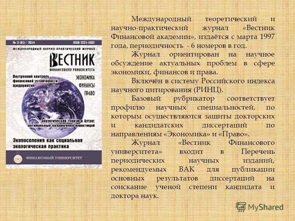 Международный теоретический и научно-практический журнал «Вестник Финансовой академии», издаётся с марта 1997 года, периодичность - 6 номеров в год. Журнал ориентирован на научное обсуждение актуальных проблем в сфере экономики, финансов и права. Вкл