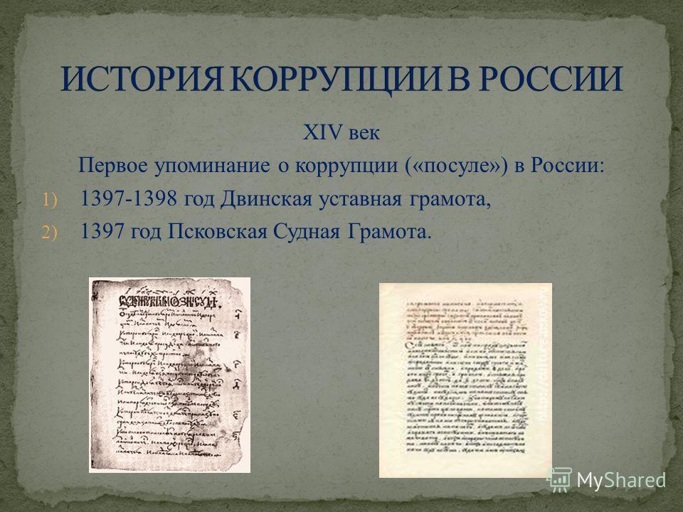 XIV век Первое упоминание о коррупции («посуле») в России: 1) 1397-1398 год Двинская уставная грамота, 2) 1397 год Псковская Судная Грамота.