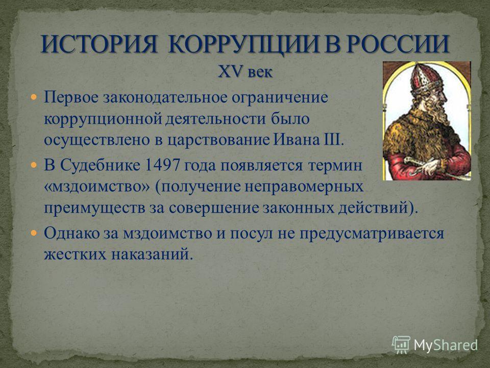 XV век Первое законодательное ограничение коррупционной деятельности было осуществлено в царствование Ивана III. В Судебнике 1497 года появляется термин «мздоимство» (получение неправомерных преимуществ за совершение законных действий). Однако за мзд