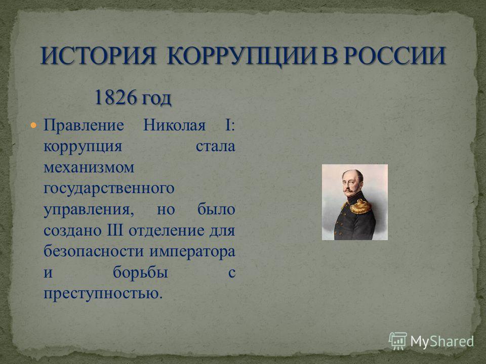 1826 год Правление Николая I: коррупция стала механизмом государственного управления, но было создано III отделение для безопасности императора и борьбы с преступностью.