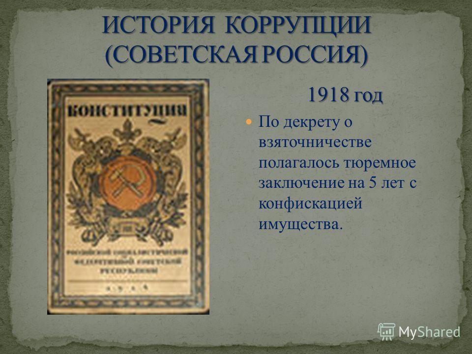 1918 год По декрету о взяточничестве полагалось тюремное заключение на 5 лет с конфискацией имущества.
