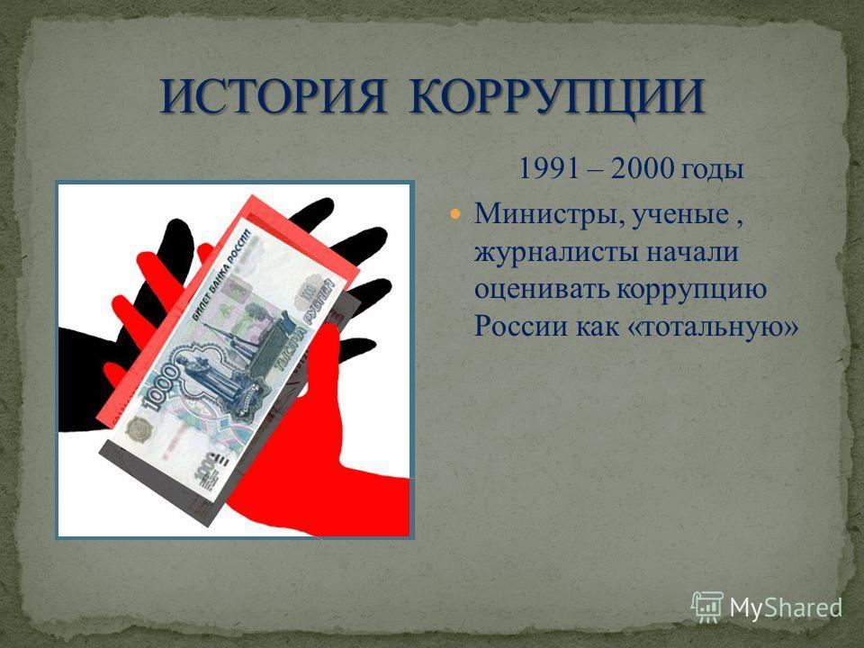1991 – 2000 годы Министры, ученые, журналисты начали оценивать коррупцию России как «тотальную»