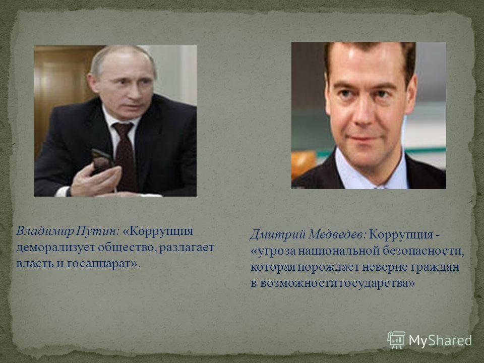 Владимир Путин: «Коррупция деморализует общество, разлагает власть и госаппарат». Дмитрий Медведев: Коррупция - «угроза национальной безопасности, которая порождает неверие граждан в возможности государства»