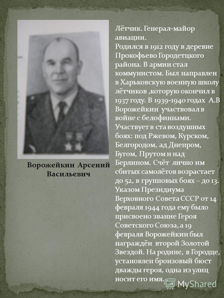 Ворожейкин Арсений Васильевич Лётчик. Генерал-майор авиации. Родился в 1912 году в деревне Прокофьево Городетцкого района. В армии стал коммунистом. Был направлен в Харьковскую военную школу лётчиков,которую окончил в 1937 году. В 1939-1940 годах А.В