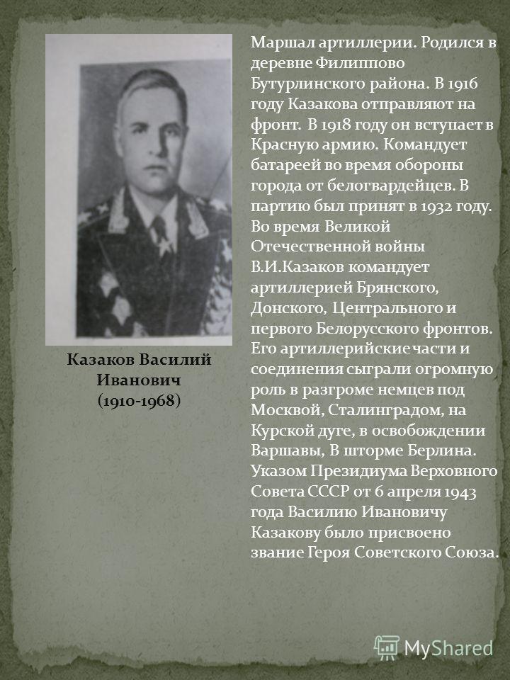 Маршал артиллерии. Родился в деревне Филиппово Бутурлинского района. В 1916 году Казакова отправляют на фронт. В 1918 году он вступает в Красную армию. Командует батареей во время обороны города от белогвардейцев. В партию был принят в 1932 году. Во