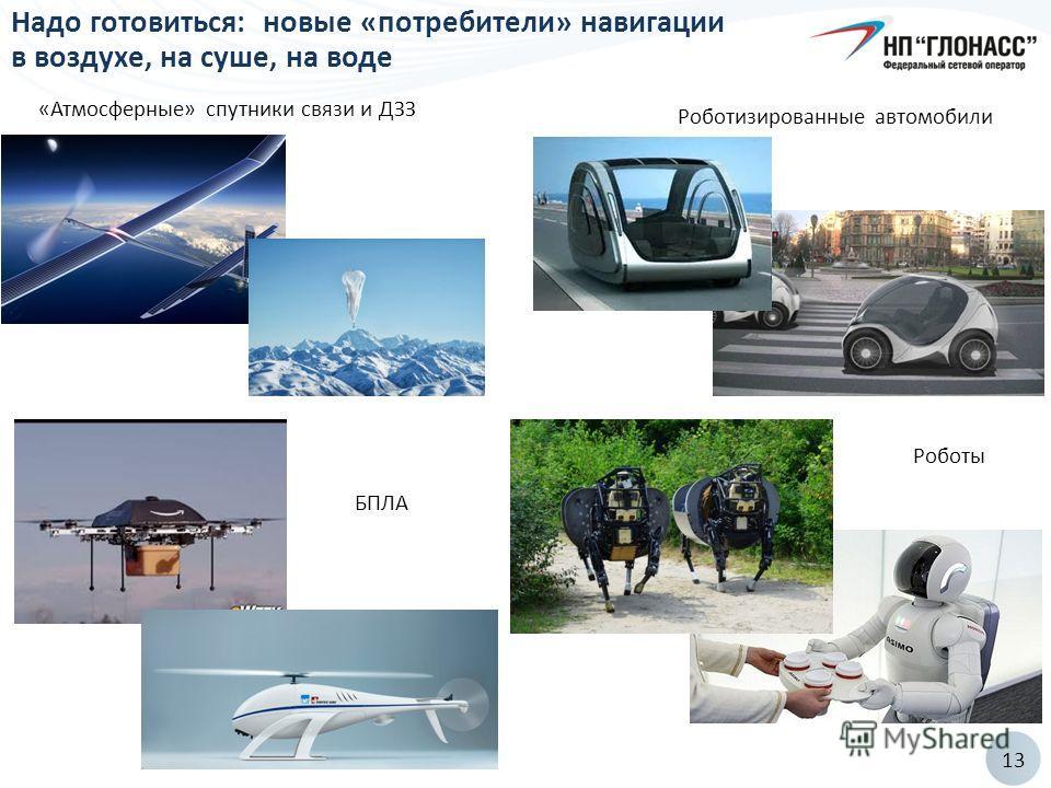 13 Надо готовиться: новые «потребители» навигации в воздухе, на суше, на воде «Атмосферные» спутники связи и ДЗЗ Роботы БПЛА Роботизированные автомобили