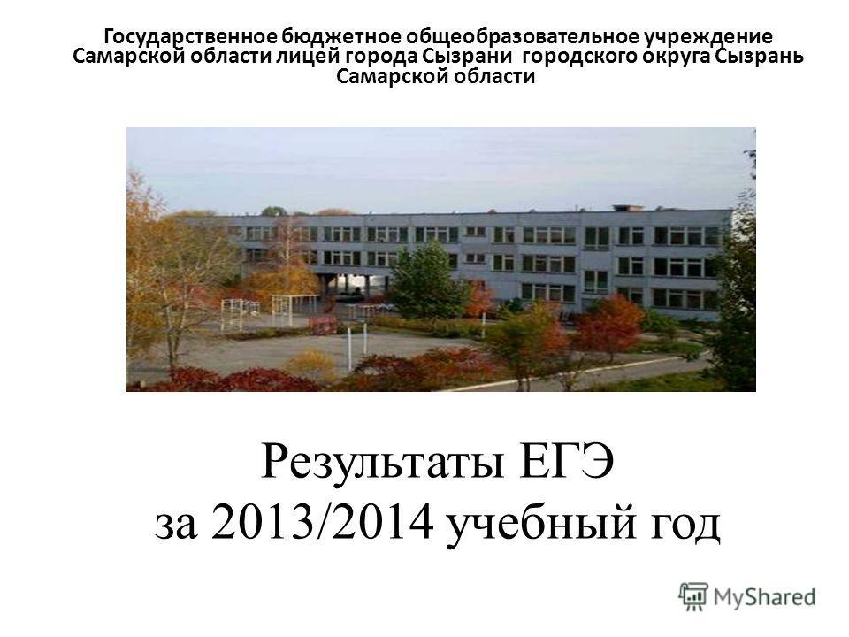 Результаты ЕГЭ за 2013/2014 учебный год Государственное бюджетное общеобразовательное учреждение Самарской области лицей города Сызрани городского округа Сызрань Самарской области