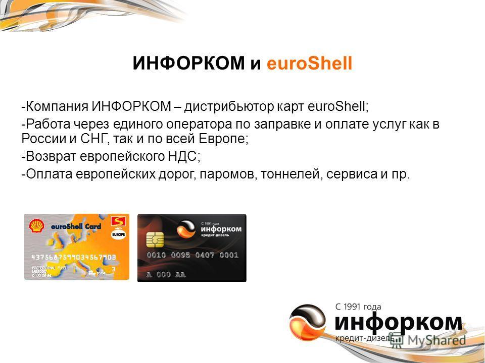ИНФОРКОМ и euroShell -Компания ИНФОРКОМ – дистрибьютор карт euroShell; -Работа через единого оператора по заправке и оплате услуг как в России и СНГ, так и по всей Европе; -Возврат европейского НДС; -Оплата европейских дорог, паромов, тоннелей, серви