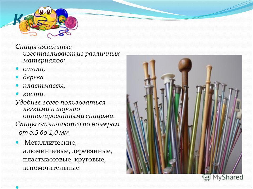 Крючки Спицы вязальные изготавливают из различных материалов: стали, дерева пластмассы, кости. Удобнее всего пользоваться легкими и хорошо отполированными спицами. Спицы отличаются по номерам от о,5 до 1,0 мм Металлические, алюминиевые, деревянные, п