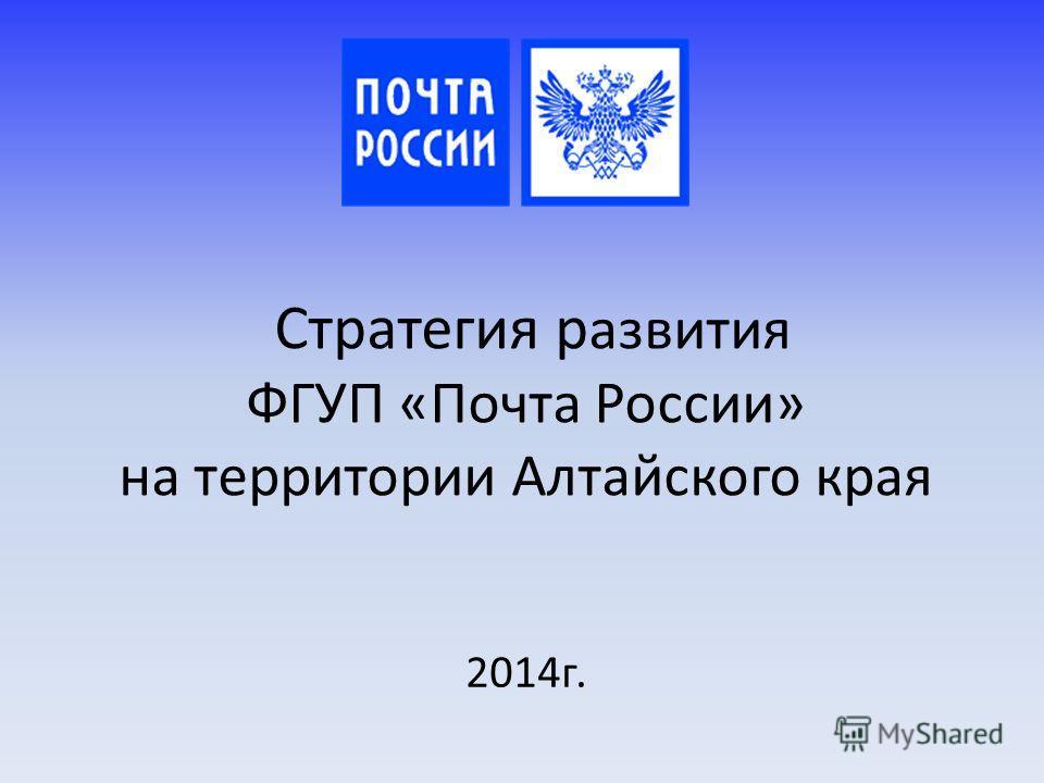 Стратегия развития ФГУП «Почта России» на территории Алтайского края 2014 г.