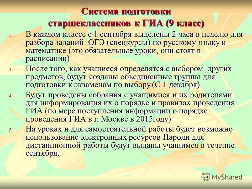 Система подготовки старшеклассников к ГИА (9 класс) 1. В каждом классе с 1 сентября выделены 2 часа в неделю для разбора заданий ОГЭ (спецкурсы) по русскому языку и математике (это обязательные уроки, они стоят в расписании) 3. После того, как учащие