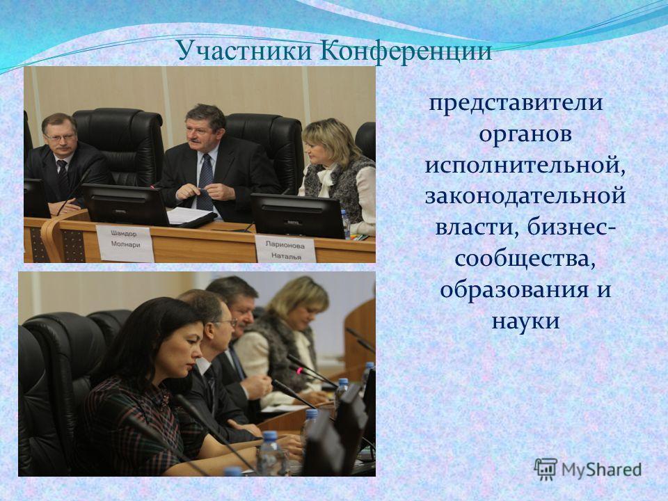 Участники Конференции представители органов исполнительной, законодательной власти, бизнес- сообщества, образования и науки