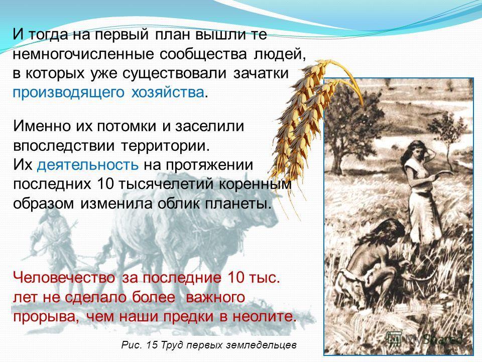 Рис. 15 Труд первых земледельцев И тогда на первый план вышли те немногочисленные сообщества людей, в которых уже существовали зачатки производящего хозяйства. Человечество за последние 10 тыс. лет не сделало более важного прорыва, чем наши предки в