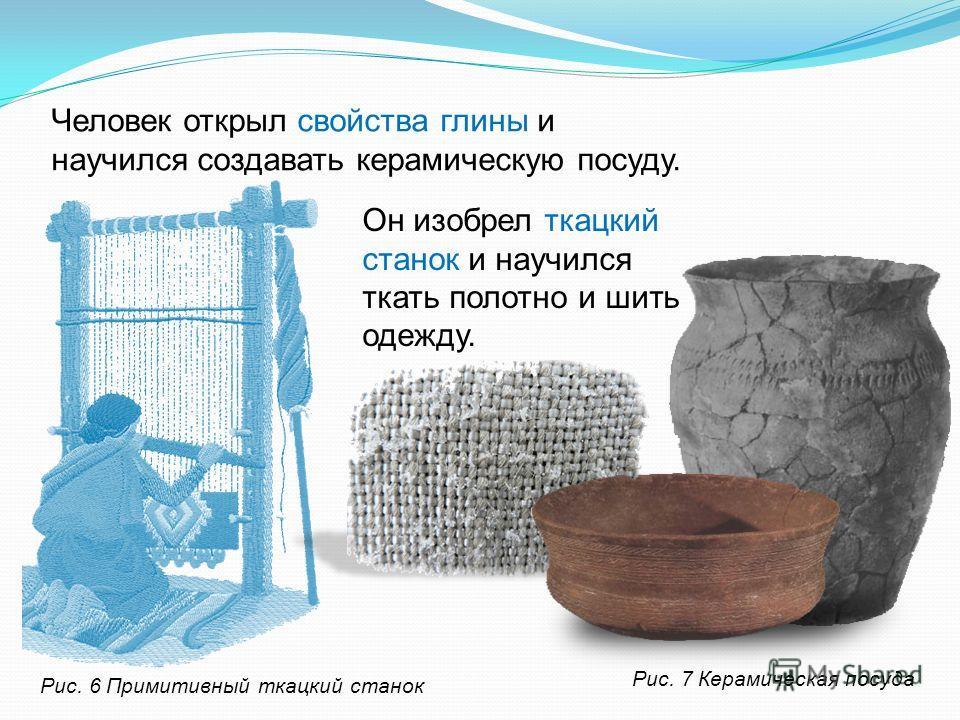 Человек открыл свойства глины и научился создавать керамическую посуду. Он изобрел ткацкий станок и научился ткать полотно и шить одежду. Рис. 6 Примитивный ткацкий станок Рис. 7 Керамическая посуда