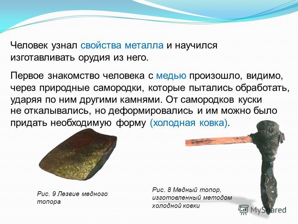 Человек узнал свойства металла и научился изготавливать орудия из него. Рис. 8 Медный топор, изготовленный методом холодной ковки не откалывались, но деформировались и им можно было придать необходимую форму (холодная ковка). Первое знакомство челове