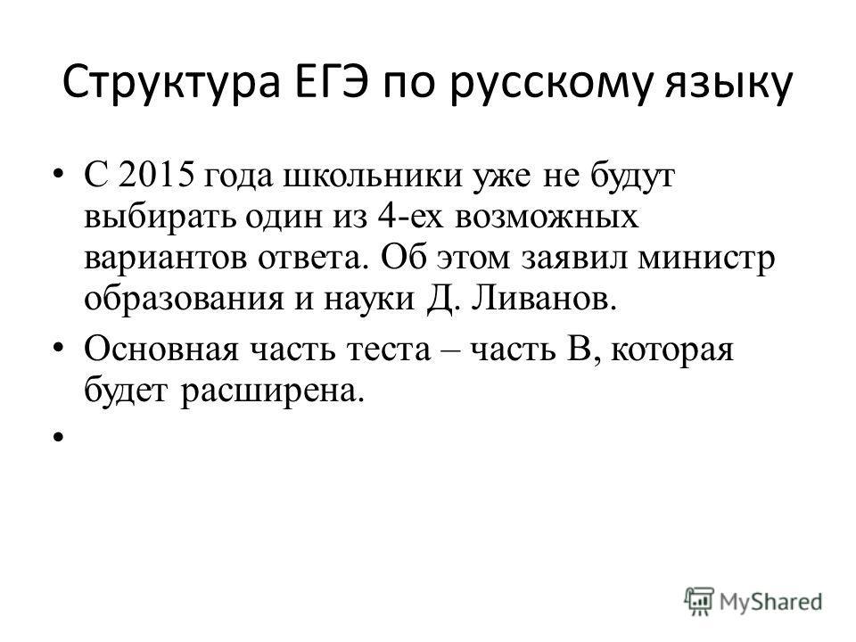 Структура ЕГЭ по русскому языку С 2015 года школьники уже не будут выбирать один из 4-ех возможных вариантов ответа. Об этом заявил министр образования и науки Д. Ливанов. Основная часть теста – часть В, которая будет расширена.