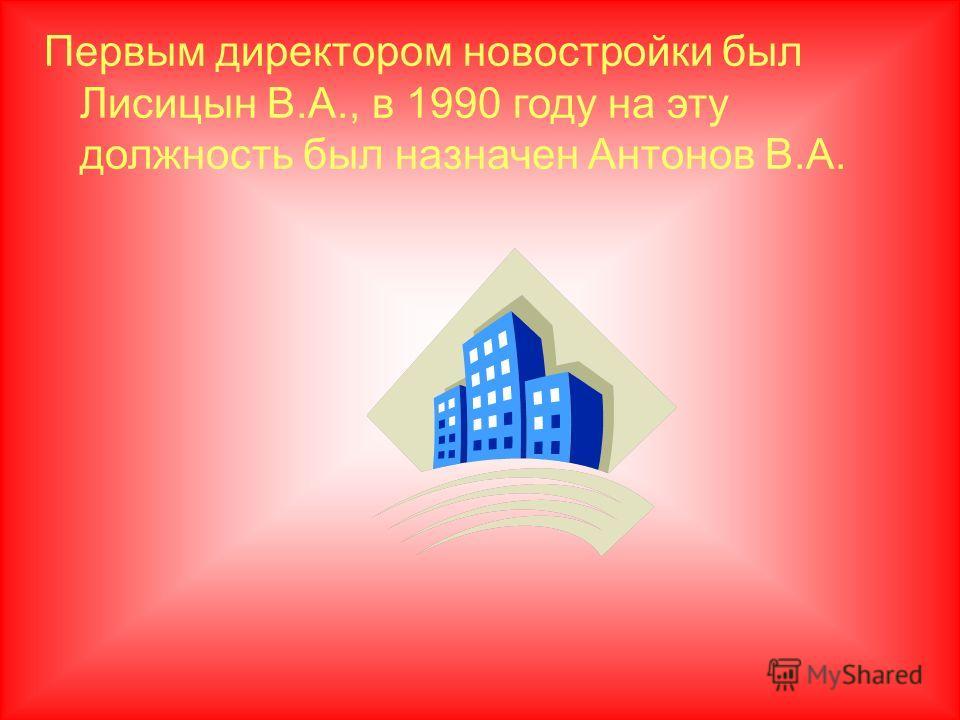 Первым директором новостройки был Лисицын В.А., в 1990 году на эту должность был назначен Антонов В.А.