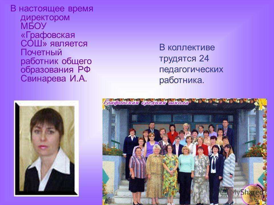 В настоящее время директором МБОУ «Графовская СОШ» является Почетный работник общего образования РФ Свинарева И.А. В коллективе трудятся 24 педагогических работника.