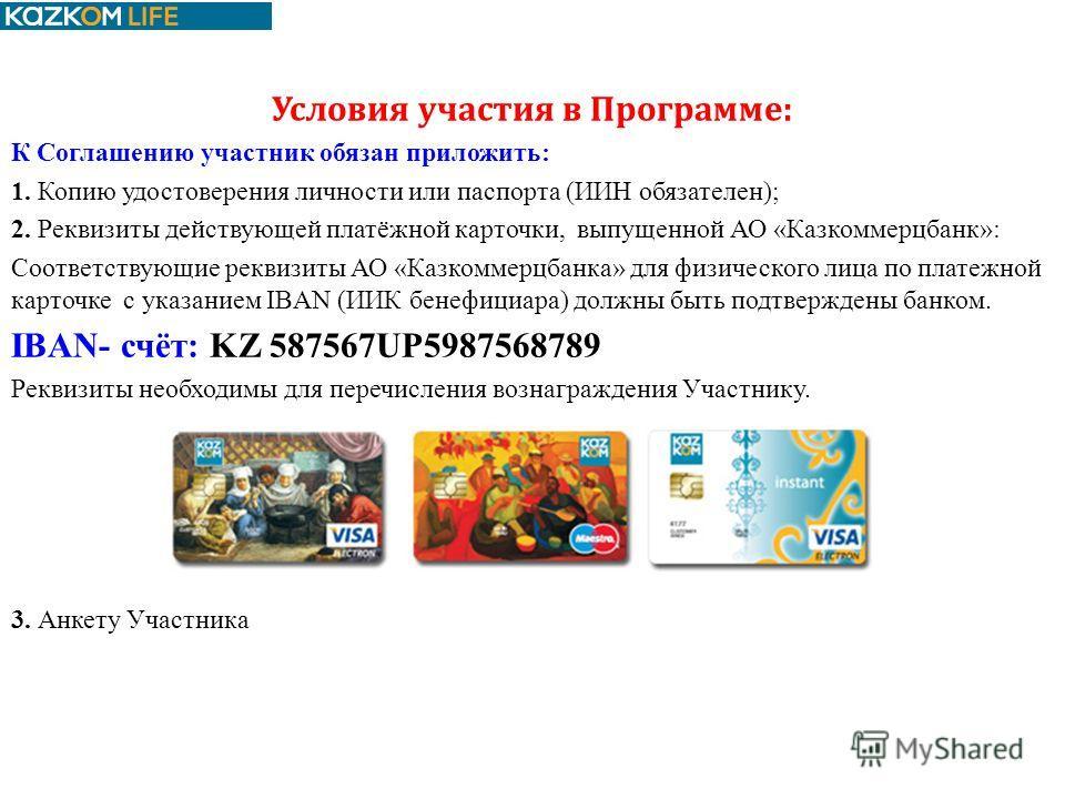Условия участия в Программе: К Соглашению участник обязан приложить: 1. Копию удостоверения личности или паспорта (ИИН обязателен); 2. Реквизиты действующей платёжной карточки, выпущенной АО «Казкоммерцбанк»: Соответствующие реквизиты АО «Казкоммерцб